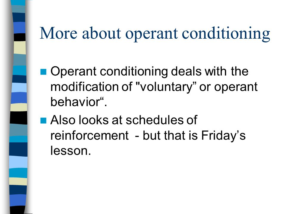 More about operant conditioning Operant conditioning deals with the modification of voluntary or operant behavior .