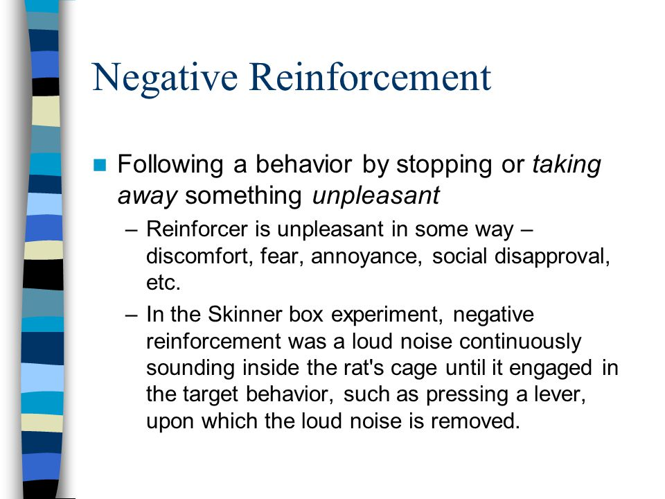 Negative Reinforcement Following a behavior by stopping or taking away something unpleasant –Reinforcer is unpleasant in some way – discomfort, fear, annoyance, social disapproval, etc.