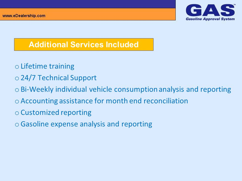o Lifetime training o 24/7 Technical Support o Bi-Weekly individual vehicle consumption analysis and reporting o Accounting assistance for month end reconciliation o Customized reporting o Gasoline expense analysis and reporting Additional Services Included