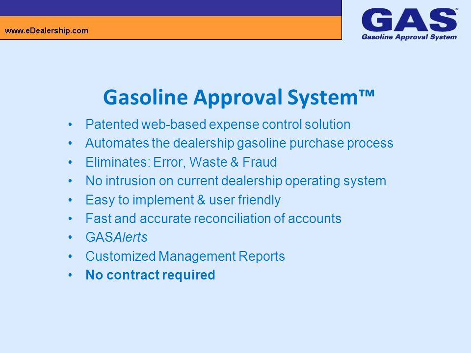 Gasoline Approval System™ Patented web-based expense control solution Automates the dealership gasoline purchase process Eliminates: Error, Waste & Fraud No intrusion on current dealership operating system Easy to implement & user friendly Fast and accurate reconciliation of accounts GASAlerts Customized Management Reports No contract required