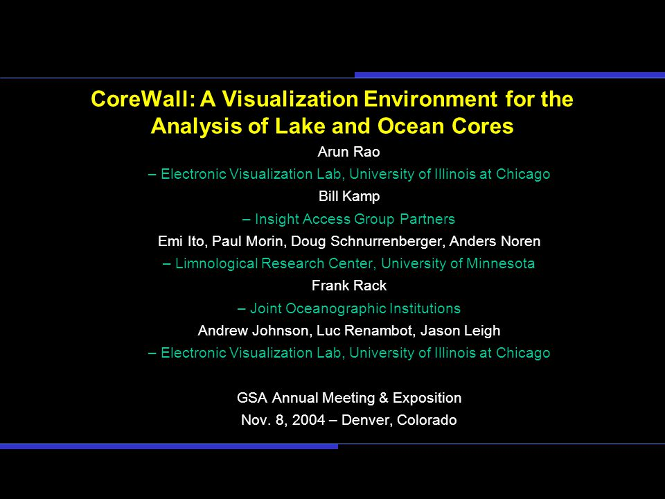 CoreWall: A Visualization Environment for the Analysis of Lake and Ocean Cores Arun Rao – Electronic Visualization Lab, University of Illinois at Chicago Bill Kamp – Insight Access Group Partners Emi Ito, Paul Morin, Doug Schnurrenberger, Anders Noren – Limnological Research Center, University of Minnesota Frank Rack – Joint Oceanographic Institutions Andrew Johnson, Luc Renambot, Jason Leigh – Electronic Visualization Lab, University of Illinois at Chicago GSA Annual Meeting & Exposition Nov.