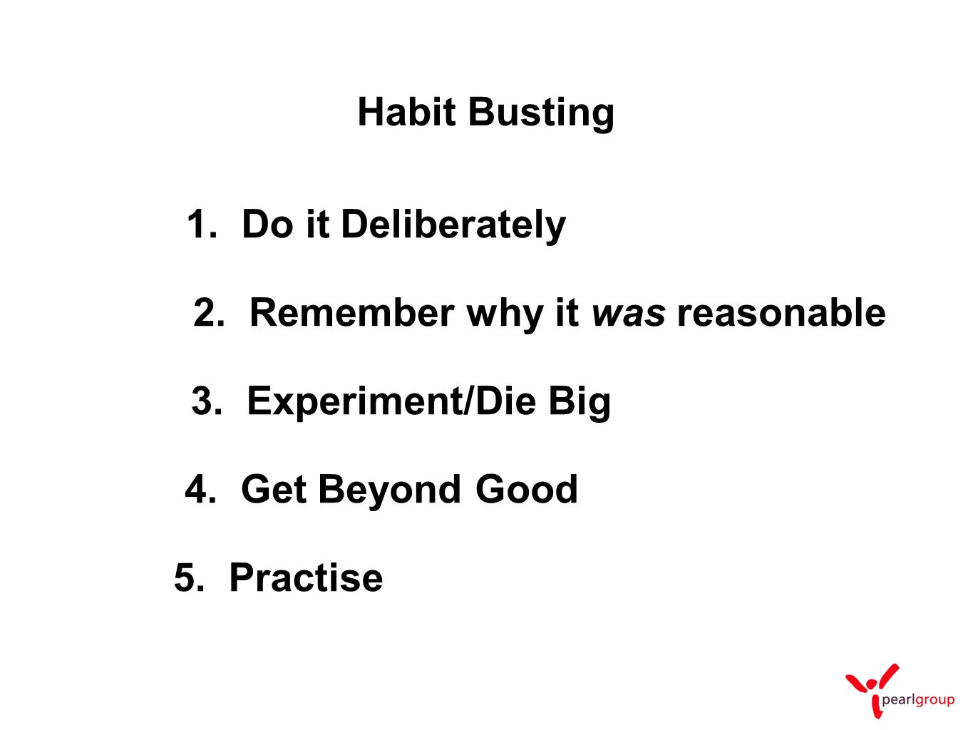 1. Do it Deliberately 2. Remember why it was reasonable 3. Experiment/Die Big 4. Get Beyond Good Habit Busting 5. Practise