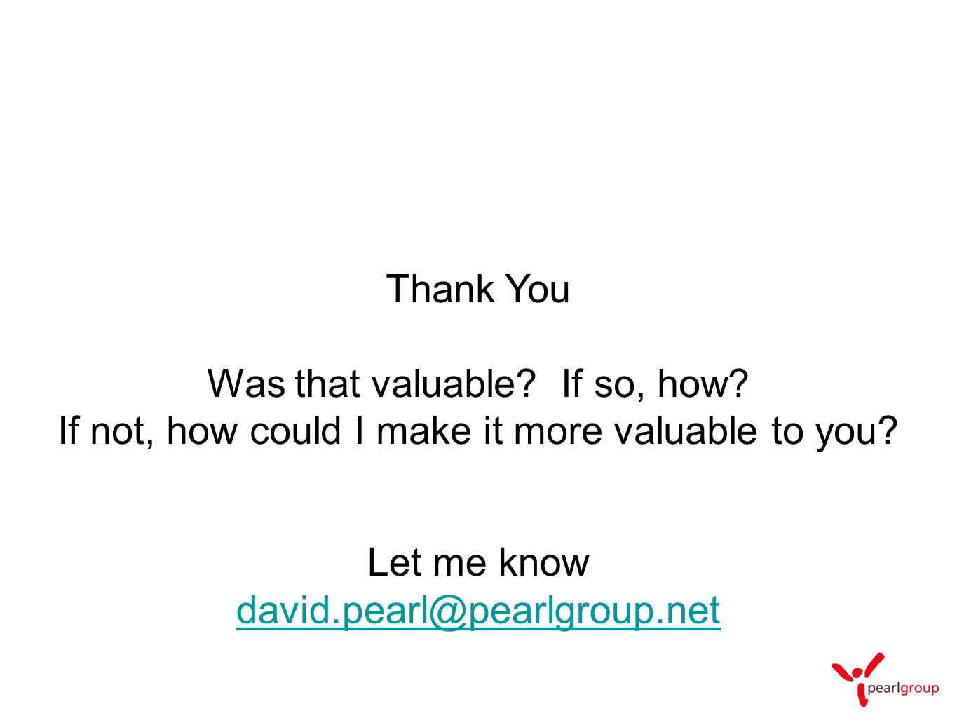 Thank You Was that valuable? If so, how? If not, how could I make it more valuable to you? Let me know david.pearl@pearlgroup.net
