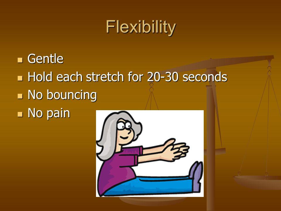 Flexibility Gentle Gentle Hold each stretch for 20-30 seconds Hold each stretch for 20-30 seconds No bouncing No bouncing No pain No pain