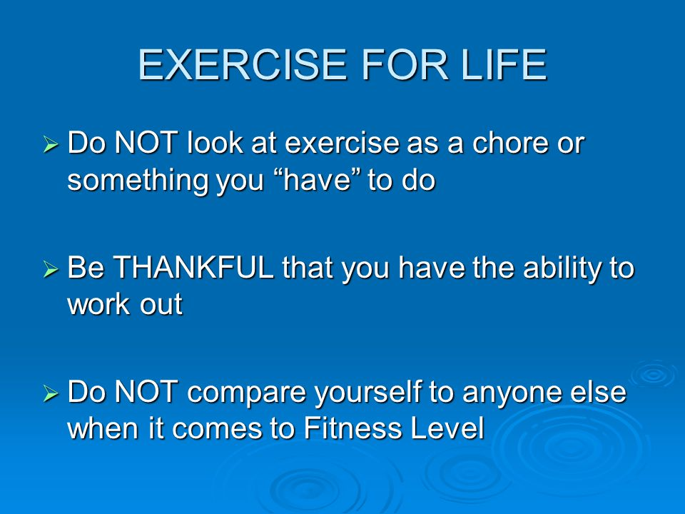 EXERCISE FOR LIFE  Do NOT look at exercise as a chore or something you have to do  Be THANKFUL that you have the ability to work out  Do NOT compare yourself to anyone else when it comes to Fitness Level