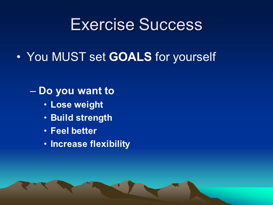 Exercise Success You MUST set GOALS for yourself –Do you want to Lose weight Build strength Feel better Increase flexibility