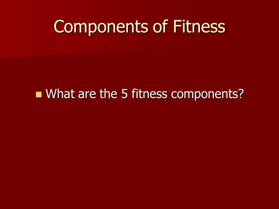 Components of Fitness What are the 5 fitness components? What are the 5 fitness components?