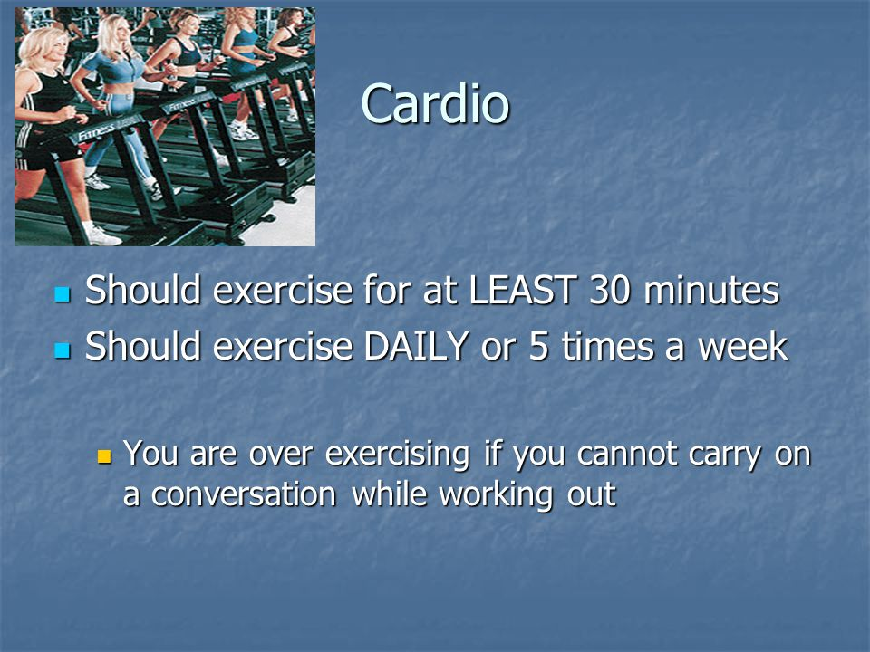 Cardio Should exercise for at LEAST 30 minutes Should exercise for at LEAST 30 minutes Should exercise DAILY or 5 times a week Should exercise DAILY or 5 times a week You are over exercising if you cannot carry on a conversation while working out You are over exercising if you cannot carry on a conversation while working out