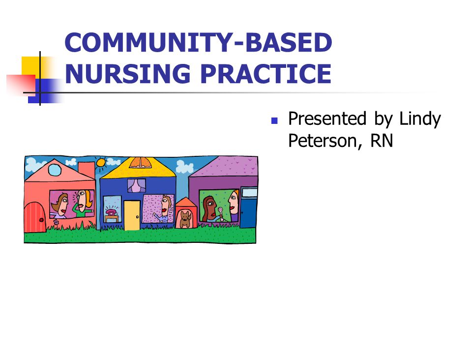 COMMUNITY-BASED NURSING PRACTICE Presented by Lindy Peterson, RN