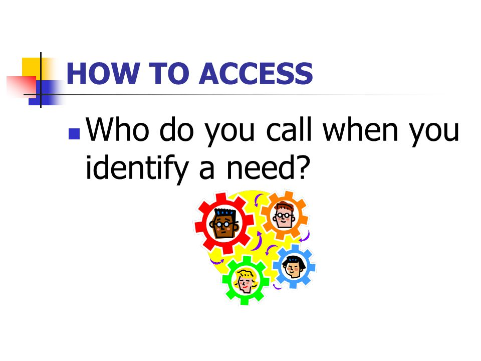 HOW TO ACCESS Who do you call when you identify a need?