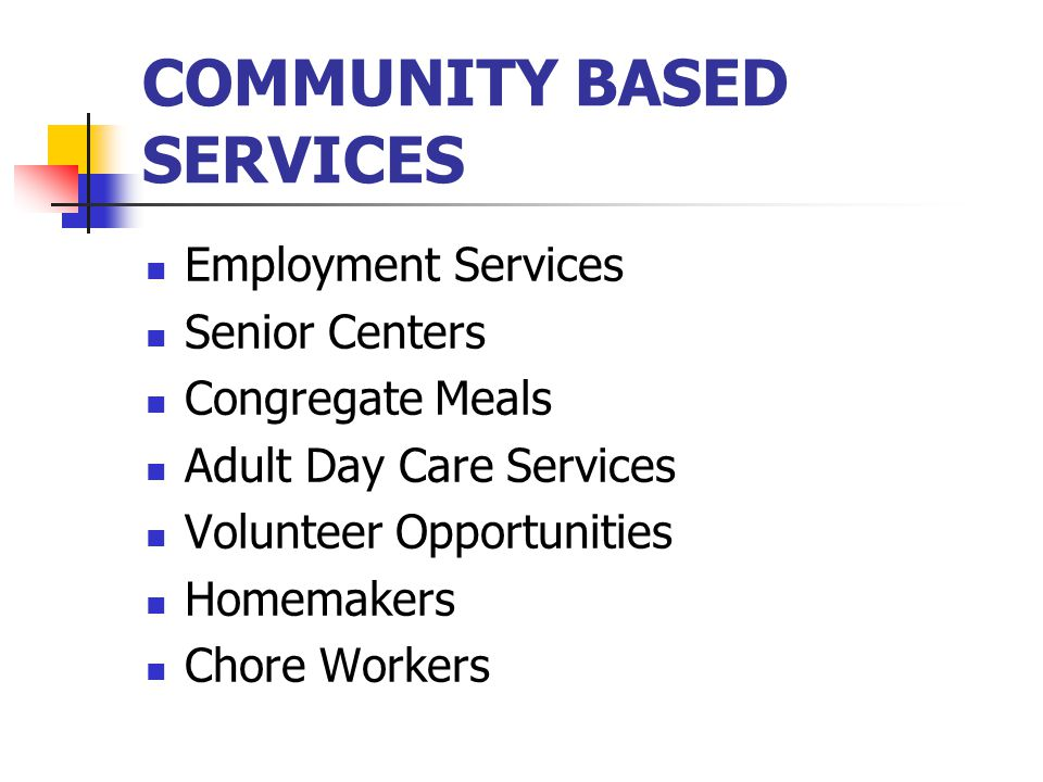 COMMUNITY BASED SERVICES Employment Services Senior Centers Congregate Meals Adult Day Care Services Volunteer Opportunities Homemakers Chore Workers
