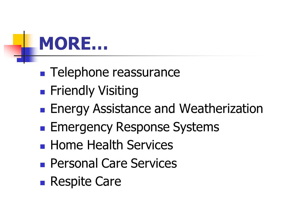 MORE… Telephone reassurance Friendly Visiting Energy Assistance and Weatherization Emergency Response Systems Home Health Services Personal Care Services Respite Care