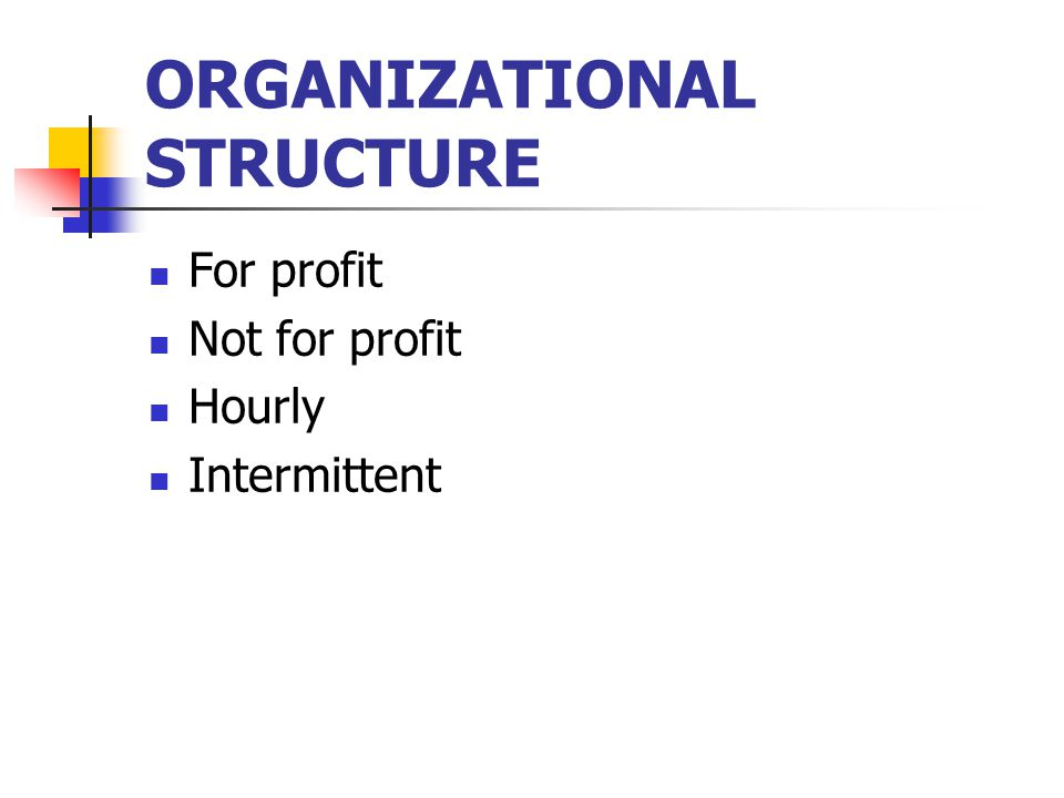 ORGANIZATIONAL STRUCTURE For profit Not for profit Hourly Intermittent