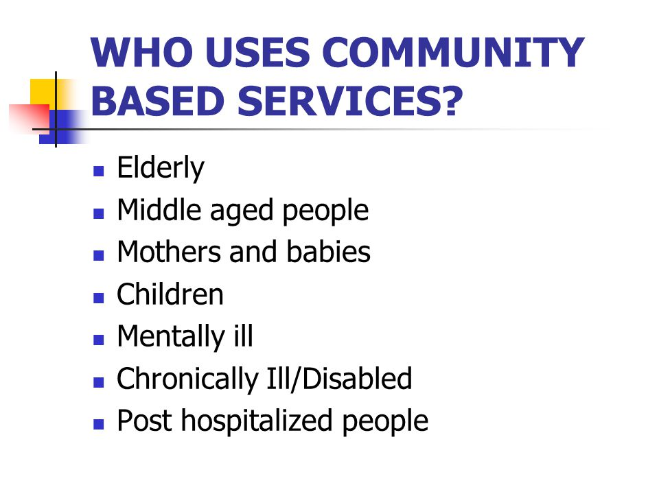 WHO USES COMMUNITY BASED SERVICES? Elderly Middle aged people Mothers and babies Children Mentally ill Chronically Ill/Disabled Post hospitalized peop