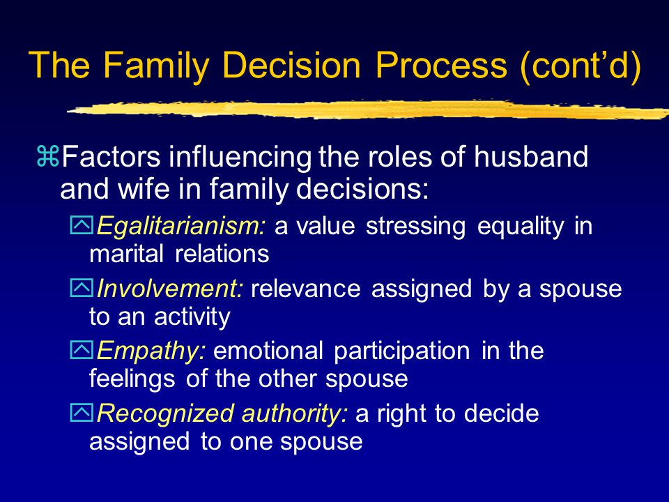 The Family Decision Process (cont'd) zFactors influencing the roles of husband and wife in family decisions: yEgalitarianism: a value stressing equality in marital relations yInvolvement: relevance assigned by a spouse to an activity yEmpathy: emotional participation in the feelings of the other spouse yRecognized authority: a right to decide assigned to one spouse