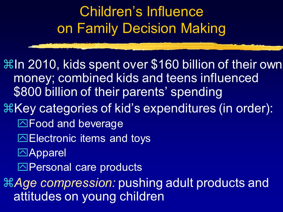 Children's Influence on Family Decision Making zIn 2010, kids spent over $160 billion of their own money; combined kids and teens influenced $800 bill