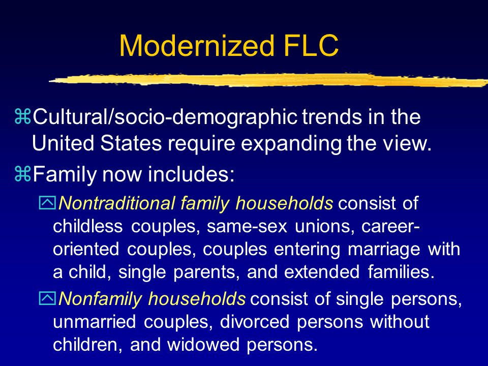 Modernized FLC zCultural/socio-demographic trends in the United States require expanding the view. zFamily now includes: yNontraditional family househ