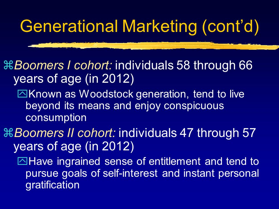 Generational Marketing (cont'd) zBoomers I cohort: individuals 58 through 66 years of age (in 2012) yKnown as Woodstock generation, tend to live beyon