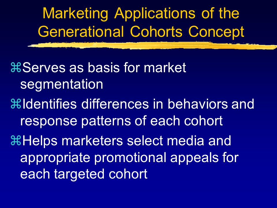 Marketing Applications of the Generational Cohorts Concept zServes as basis for market segmentation zIdentifies differences in behaviors and response patterns of each cohort zHelps marketers select media and appropriate promotional appeals for each targeted cohort