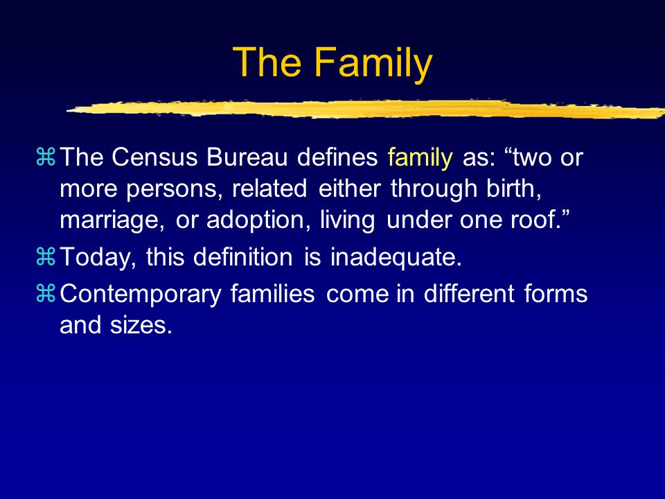 The Family zThe Census Bureau defines family as: two or more persons, related either through birth, marriage, or adoption, living under one roof. zToday, this definition is inadequate.