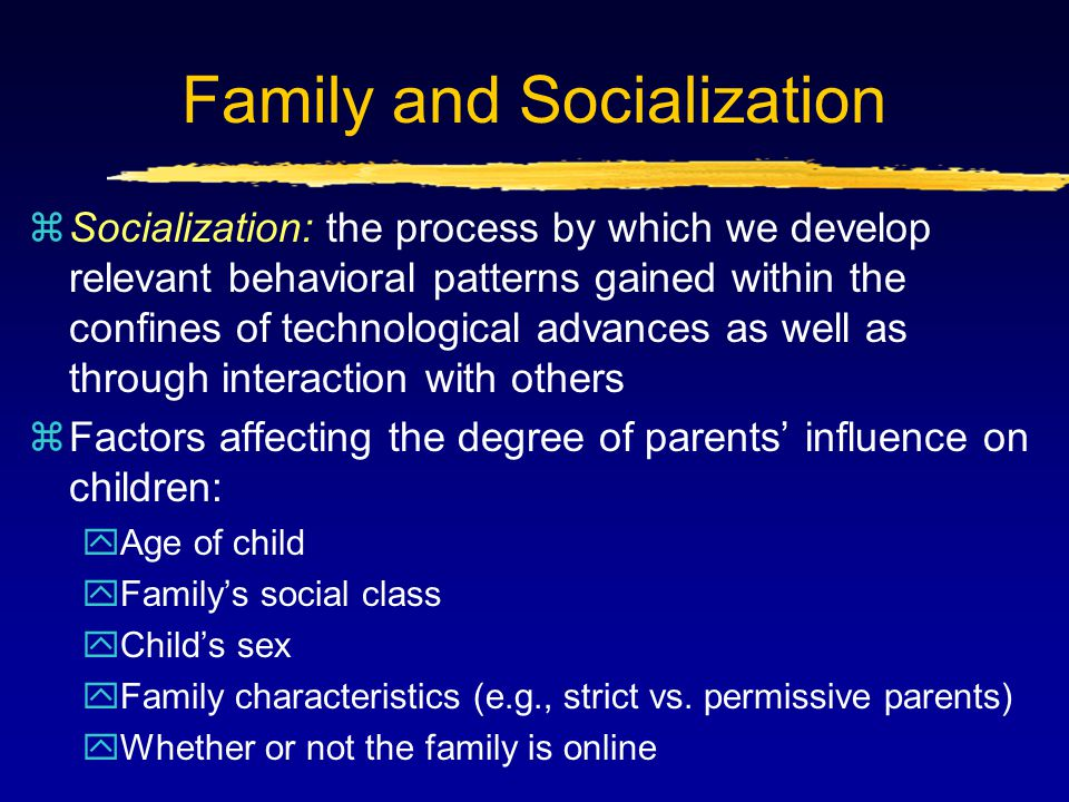 Family and Socialization zSocialization: the process by which we develop relevant behavioral patterns gained within the confines of technological adva
