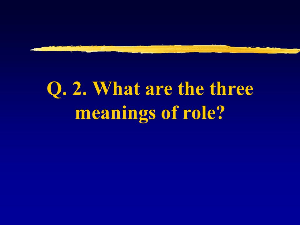 Q. 2. What are the three meanings of role