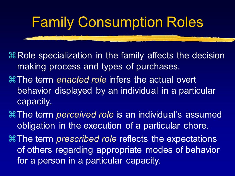 Family Consumption Roles (cont'd) zEight family consumption roles can be identified: yInfluencers: members whose opinions affect product purchase yGatekeepers: members who regulate the flow of information into the household yDeciders: members with the authority to make decisions yBuyers: members who act as purchasing agents