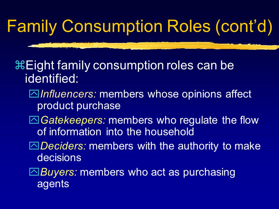 Family Consumption Roles (cont'd) zEight family consumption roles can be identified: yInfluencers: members whose opinions affect product purchase yGat