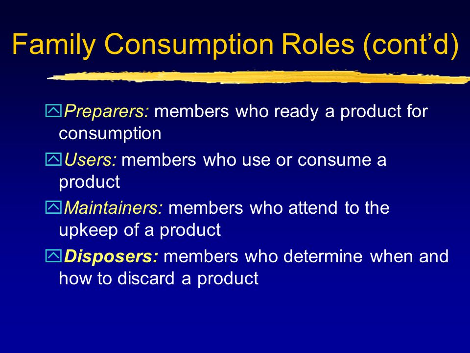 Family Consumption Roles (cont'd) yPreparers: members who ready a product for consumption yUsers: members who use or consume a product yMaintainers: members who attend to the upkeep of a product yDisposers: members who determine when and how to discard a product