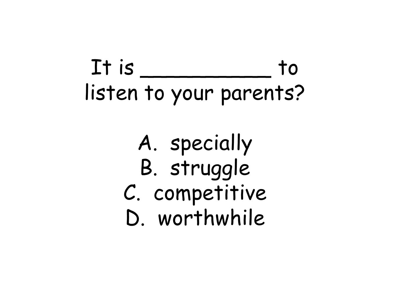 It is __________ to listen to your parents? A. specially B. struggle C. competitive D. worthwhile