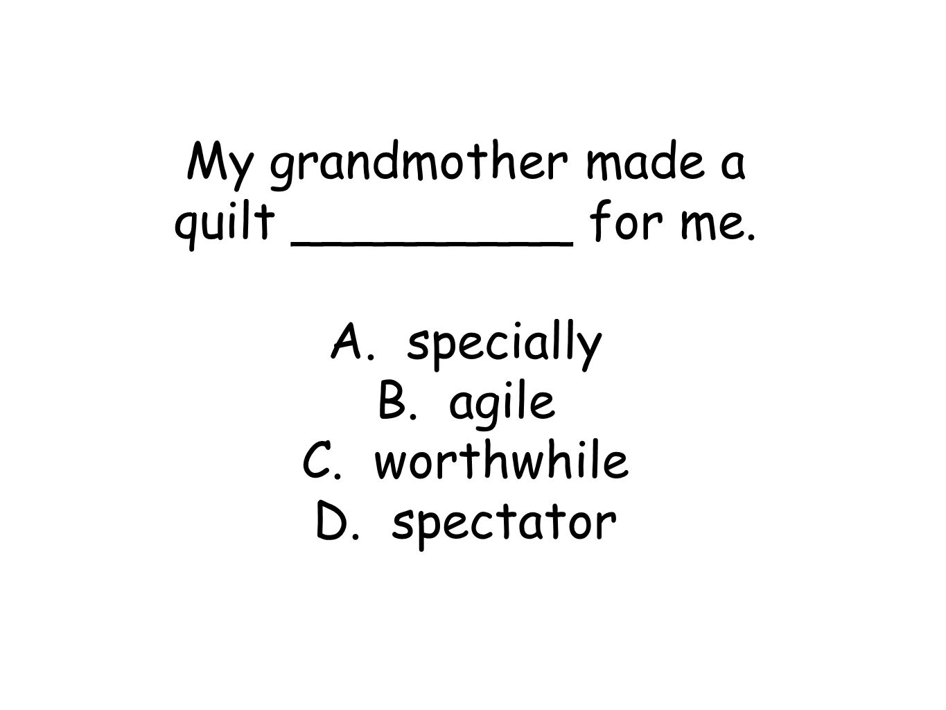 My grandmother made a quilt _________ for me. A. specially B. agile C. worthwhile D. spectator
