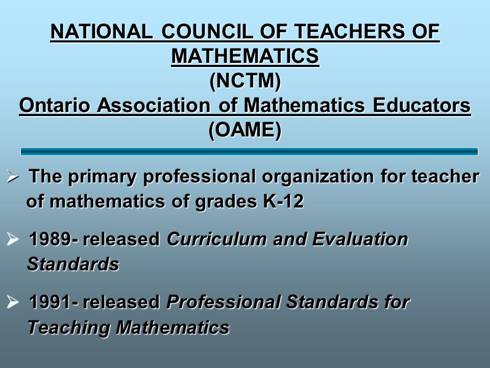 NATIONAL COUNCIL OF TEACHERS OF MATHEMATICS (NCTM) Ontario Association of Mathematics Educators (OAME)  The primary professional organization for teacher of mathematics of grades K-12 of mathematics of grades K-12  1989- released Curriculum and Evaluation Standards Standards  1991- released Professional Standards for Teaching Mathematics Teaching Mathematics