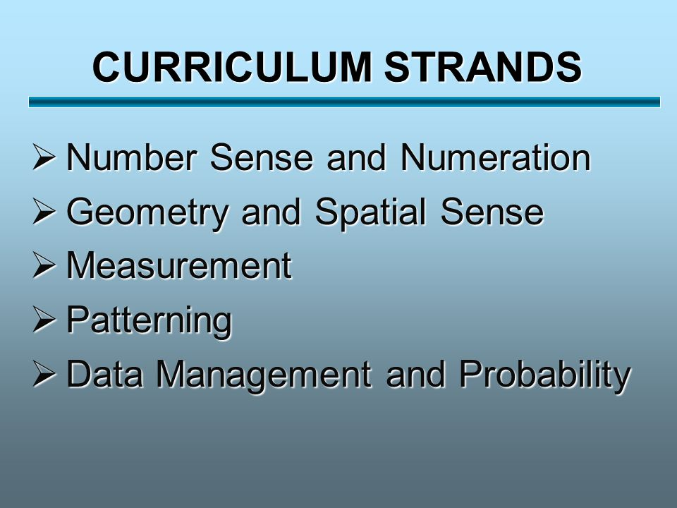 CURRICULUM STRANDS  Number Sense and Numeration  Geometry and Spatial Sense  Measurement  Patterning  Data Management and Probability
