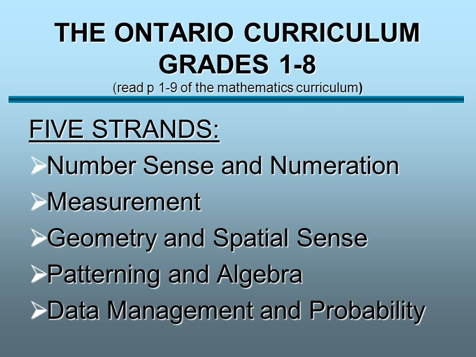 THE ONTARIO CURRICULUM GRADES 1-8 (read p 1-9 of the mathematics curriculum) FIVE STRANDS:  Number Sense and Numeration  Measurement  Geometry and Spatial Sense  Patterning and Algebra  Data Management and Probability