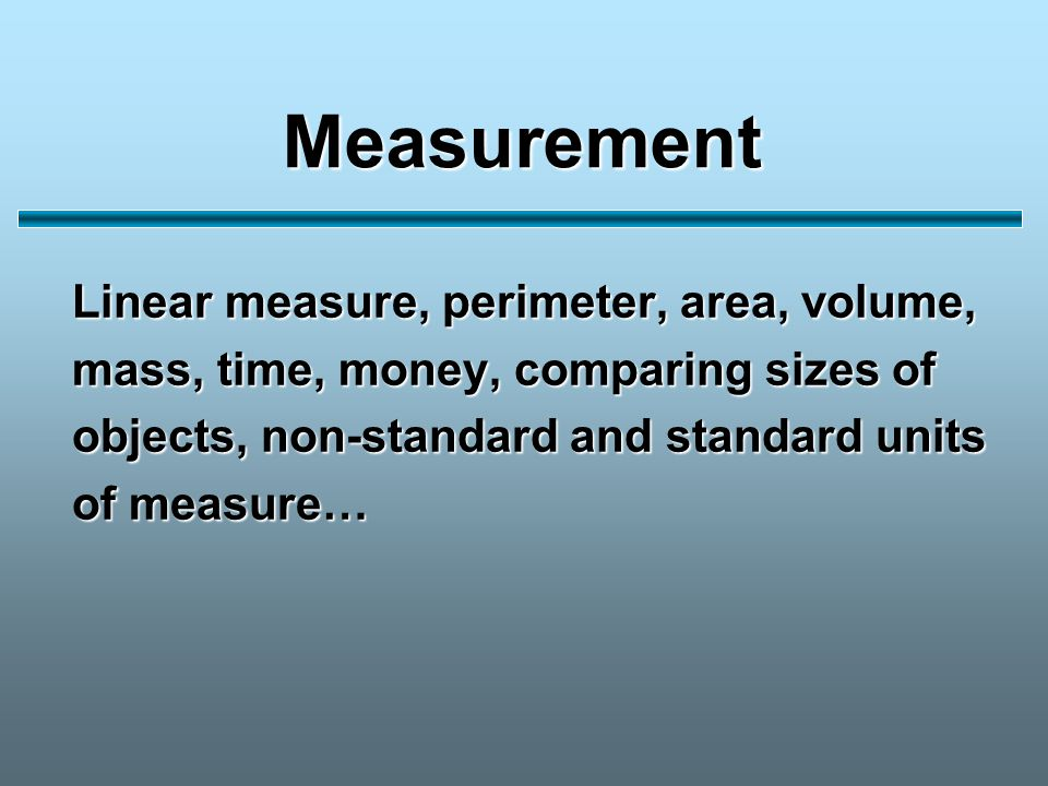Measurement Linear measure, perimeter, area, volume, mass, time, money, comparing sizes of objects, non-standard and standard units of measure…