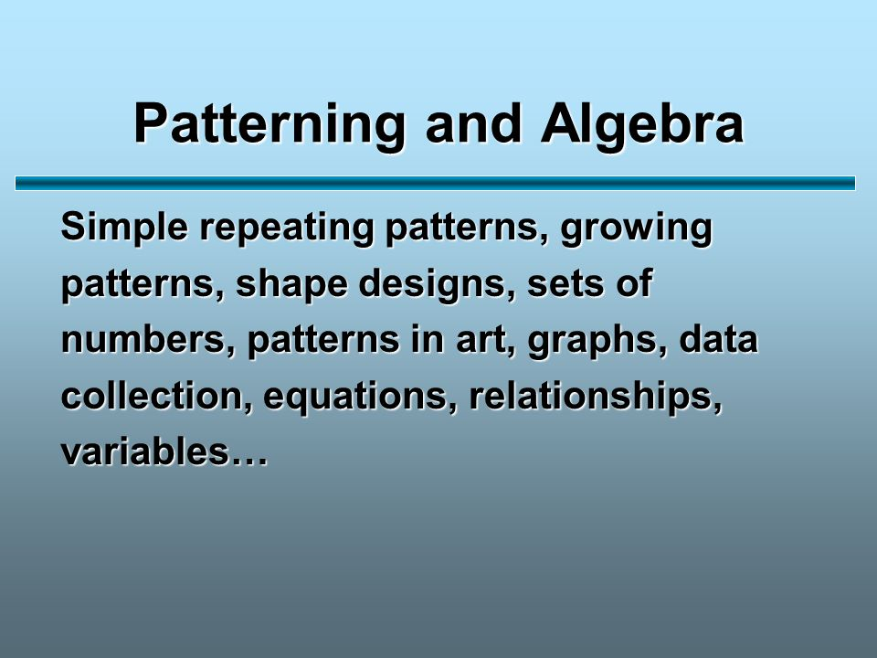 Patterning and Algebra Simple repeating patterns, growing patterns, shape designs, sets of numbers, patterns in art, graphs, data collection, equations, relationships, variables…