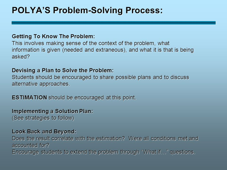 POLYA'S Problem-Solving Process: Getting To Know The Problem: This involves making sense of the context of the problem, what information is given (needed and extraneous), and what it is that is being asked.