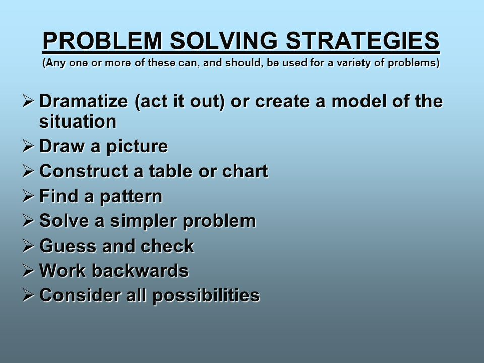 PROBLEM SOLVING STRATEGIES (Any one or more of these can, and should, be used for a variety of problems)  Dramatize (act it out) or create a model of the situation  Draw a picture  Construct a table or chart  Find a pattern  Solve a simpler problem  Guess and check  Work backwards  Consider all possibilities