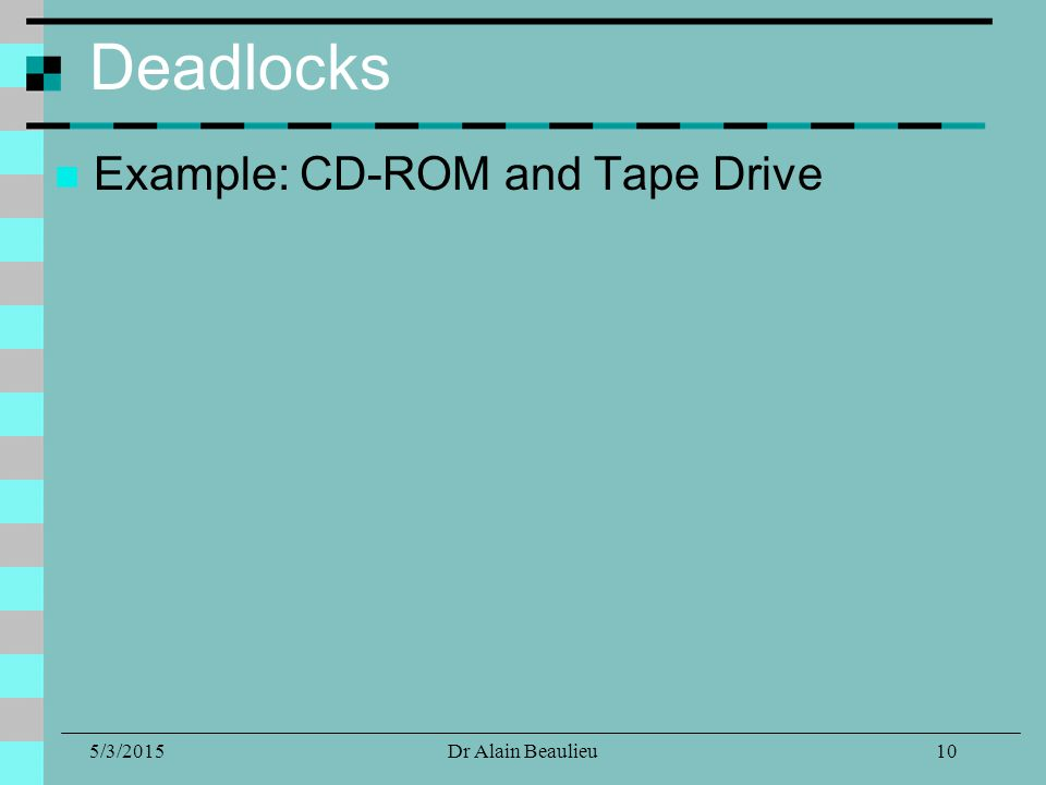 5/3/2015Dr Alain Beaulieu Deadlocks Example: CD-ROM and Tape Drive 10
