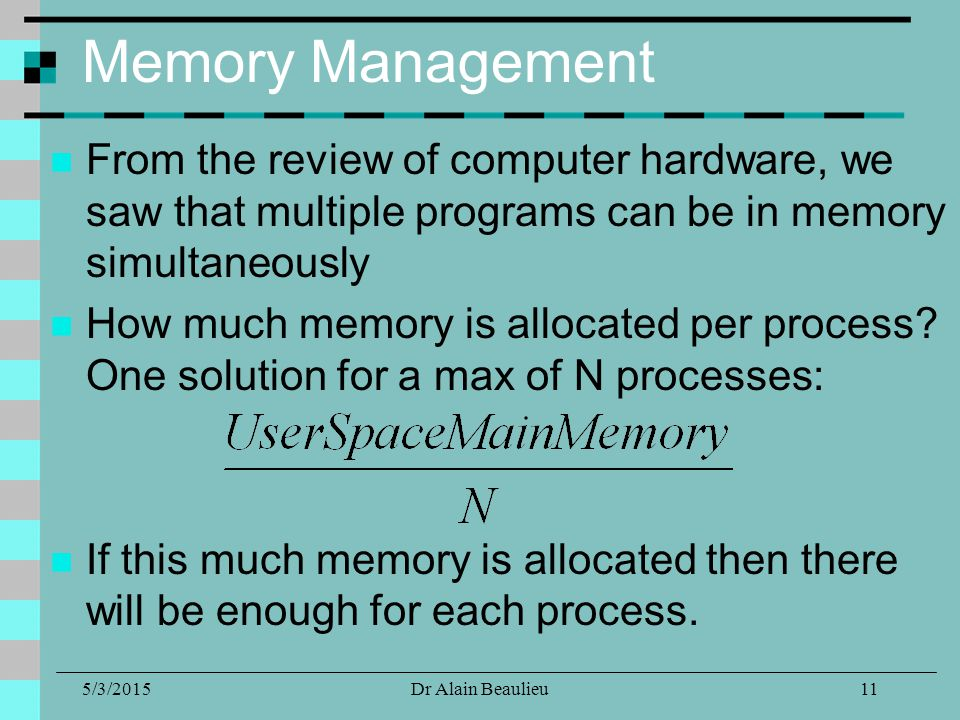 5/3/2015Dr Alain Beaulieu Memory Management From the review of computer hardware, we saw that multiple programs can be in memory simultaneously How much memory is allocated per process.