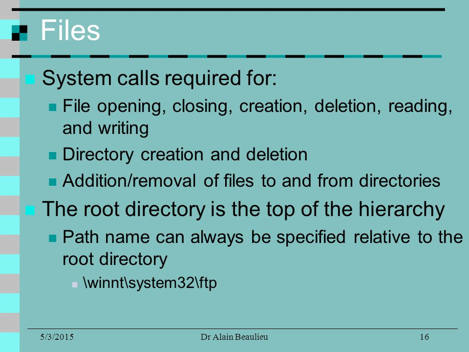 5/3/2015Dr Alain Beaulieu Files System calls required for: File opening, closing, creation, deletion, reading, and writing Directory creation and deletion Addition/removal of files to and from directories The root directory is the top of the hierarchy Path name can always be specified relative to the root directory \winnt\system32\ftp 16