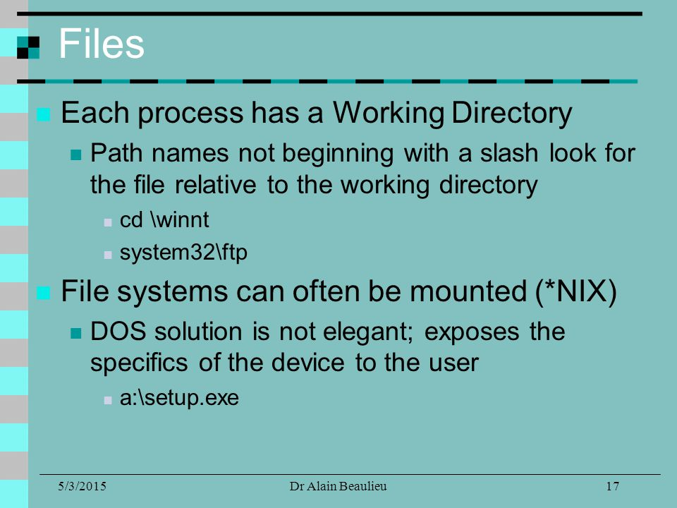 5/3/2015Dr Alain Beaulieu Files Each process has a Working Directory Path names not beginning with a slash look for the file relative to the working directory cd \winnt system32\ftp File systems can often be mounted (*NIX) DOS solution is not elegant; exposes the specifics of the device to the user a:\setup.exe 17