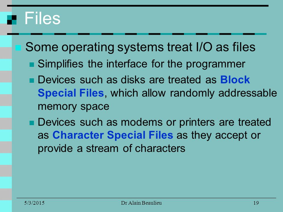 5/3/2015Dr Alain Beaulieu Files Some operating systems treat I/O as files Simplifies the interface for the programmer Devices such as disks are treated as Block Special Files, which allow randomly addressable memory space Devices such as modems or printers are treated as Character Special Files as they accept or provide a stream of characters 19