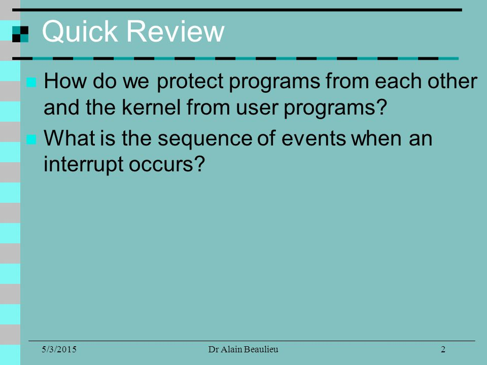 5/3/2015Dr Alain Beaulieu Quick Review How do we protect programs from each other and the kernel from user programs.