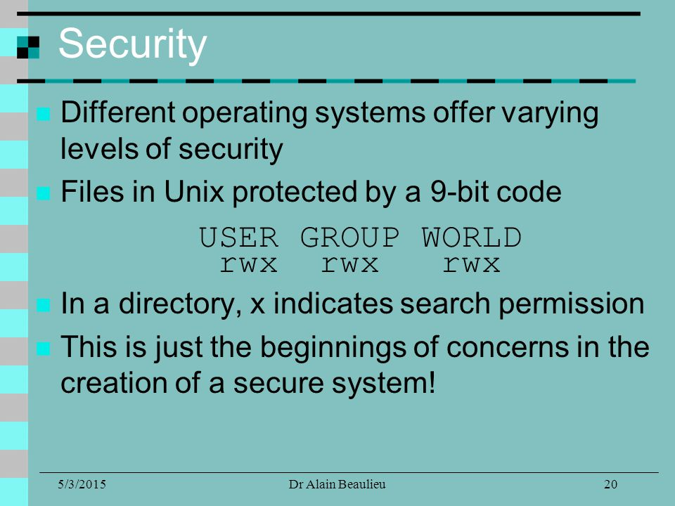 5/3/2015Dr Alain Beaulieu Security Different operating systems offer varying levels of security Files in Unix protected by a 9-bit code USER GROUP WOR