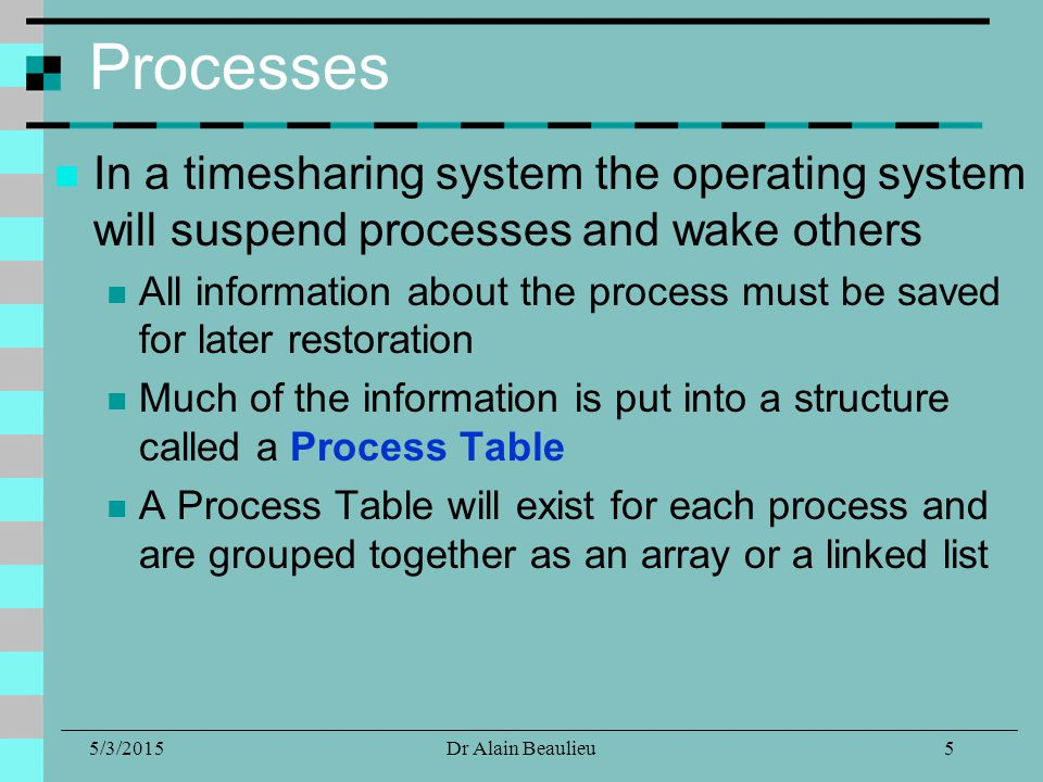 5/3/2015Dr Alain Beaulieu Processes In a timesharing system the operating system will suspend processes and wake others All information about the process must be saved for later restoration Much of the information is put into a structure called a Process Table A Process Table will exist for each process and are grouped together as an array or a linked list 5