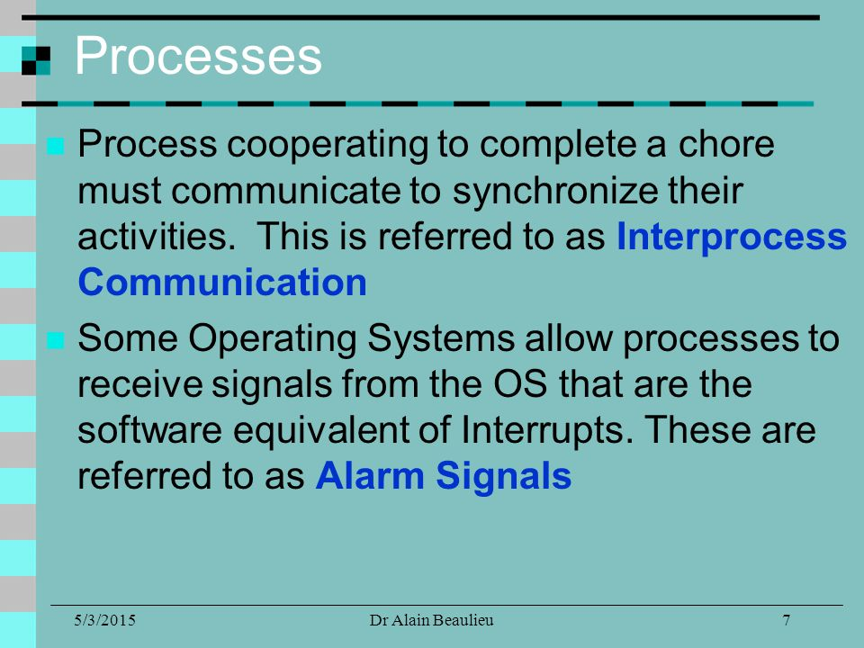 5/3/2015Dr Alain Beaulieu Processes Process cooperating to complete a chore must communicate to synchronize their activities.