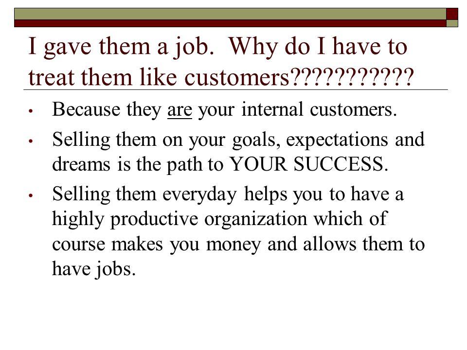 I gave them a job. Why do I have to treat them like customers??????????.