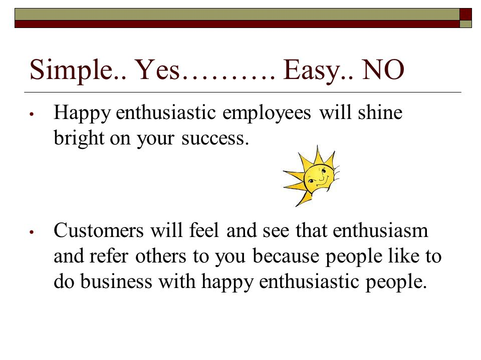 Simple.. Yes………. Easy.. NO Happy enthusiastic employees will shine bright on your success.