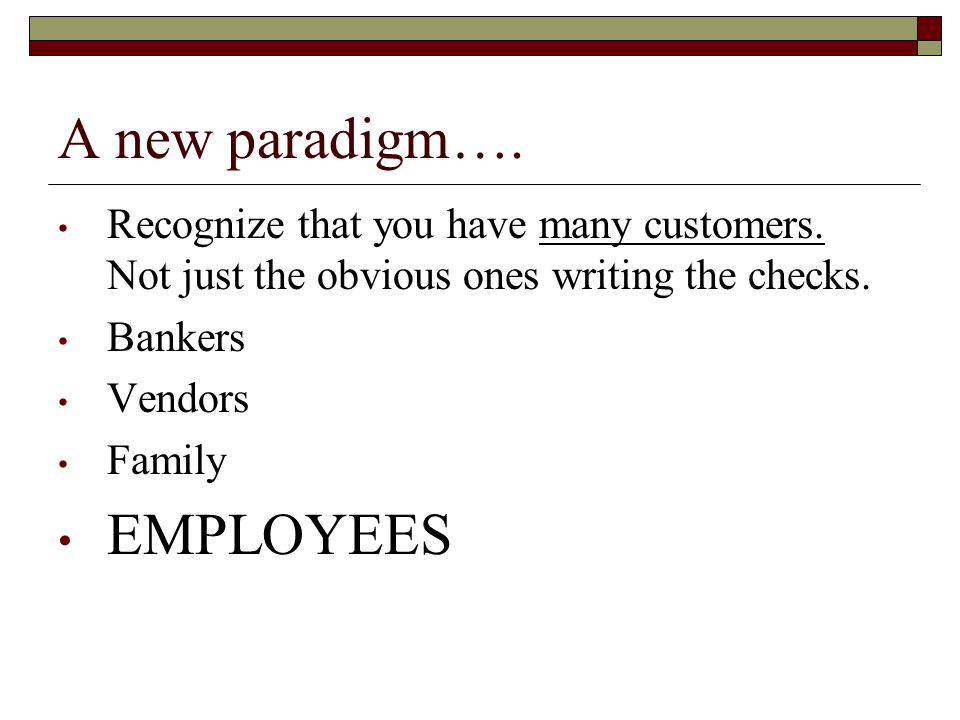 A new paradigm…. Recognize that you have many customers.